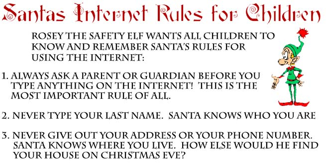 Santa's Internet Rules For Children  Always ask a parent or guardian before you type anything on the internet!  This is the most important Rule of all.  Never type your last name.  Santa knows who you are.  Never give out your address.  Santa knows where you live.